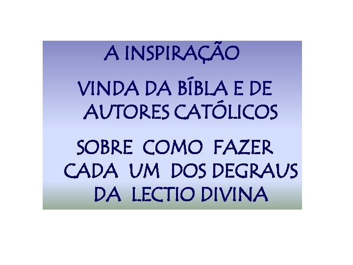 A INSPIRAÇÃO VINDA DA BÍBLA E DE AUTORES CATÓLICOS SOBRE COMO FAZER CADA UM