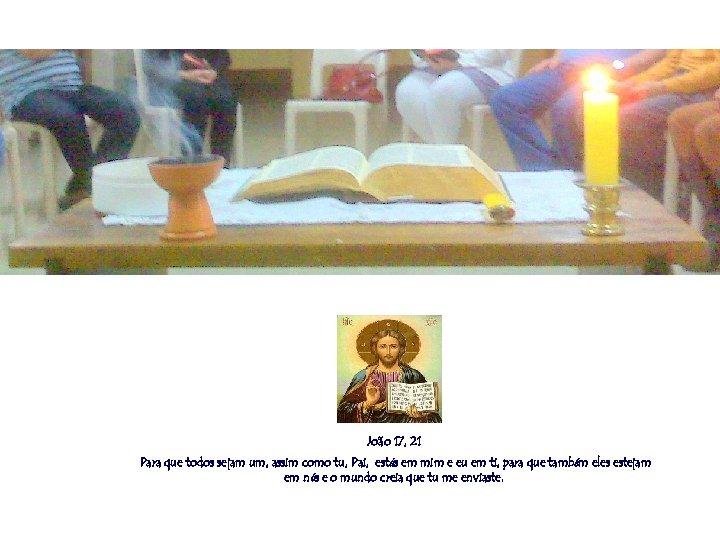 João 17, 21 Para que todos sejam um, assim como tu, Pai, estás em