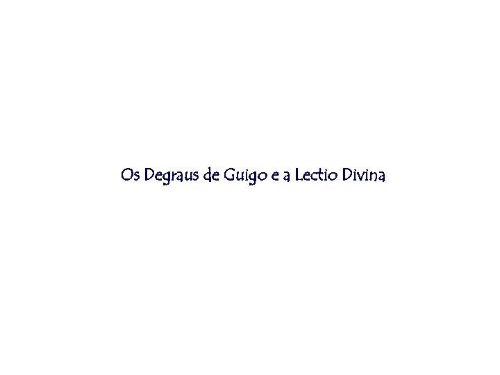 Os Degraus de Guigo e a Lectio Divina