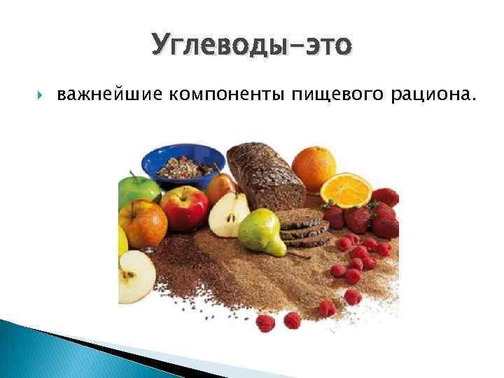 Углеводы-это важнейшие компоненты пищевого рациона.