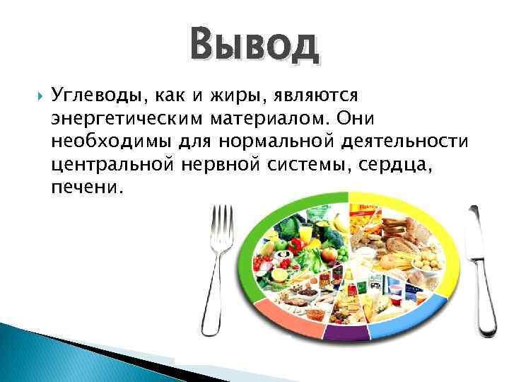 Вывод Углеводы, как и жиры, являются энергетическим материалом. Они необходимы для нормальной деятельности центральной