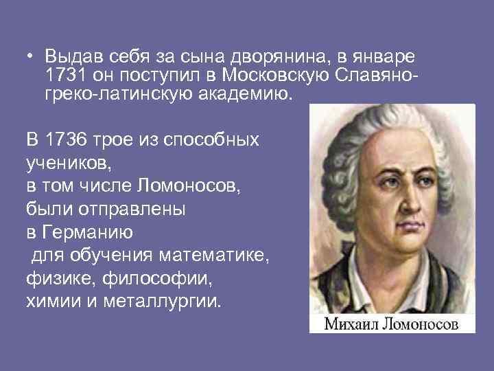 • Выдав себя за сына дворянина, в январе 1731 он поступил в Московскую