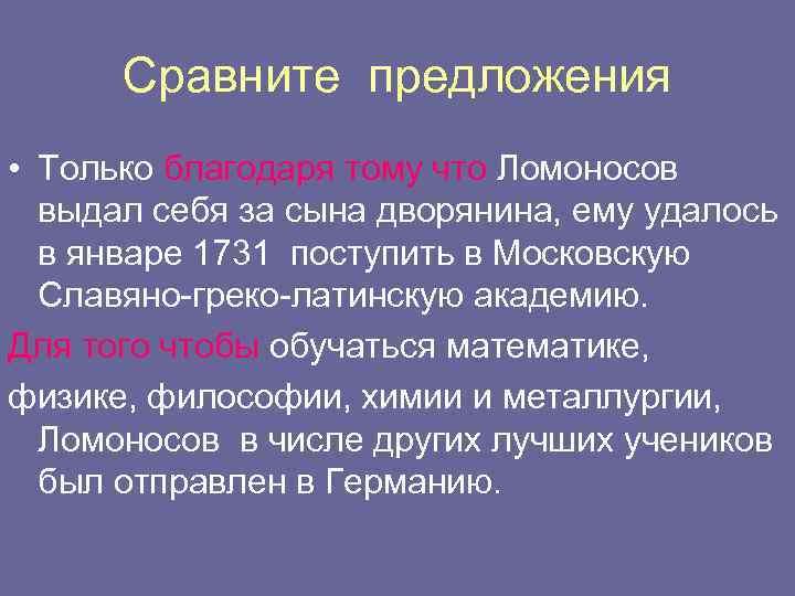 Сравните предложения • Только благодаря тому что Ломоносов выдал себя за сына дворянина, ему
