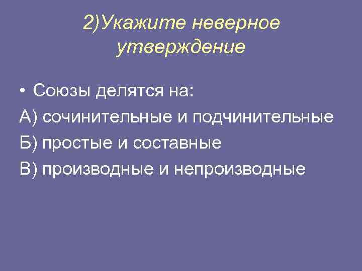 2)Укажите неверное утверждение • Союзы делятся на: А) сочинительные и подчинительные Б) простые и
