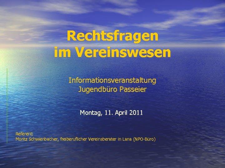 Rechtsfragen im Vereinswesen Informationsveranstaltung Jugendbüro Passeier Montag, 11. April 2011 Referent: Moritz Schwienbacher, freiberuflicher