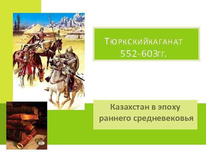 Т ЮРКСКИЙКАГАНАТ 552 -603 ГГ. Казахстан в эпоху раннего средневековья