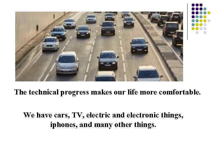 The technical progress makes our life more comfortable. We have cars, TV, electric and