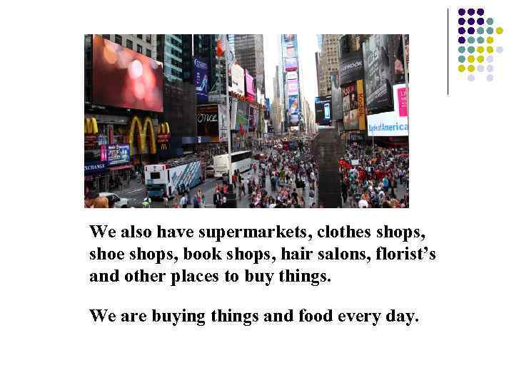 We also have supermarkets, clothes shops, shoe shops, book shops, hair salons, florist's and