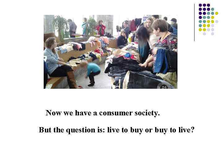 Now we have a consumer society. But the question is: live to buy or