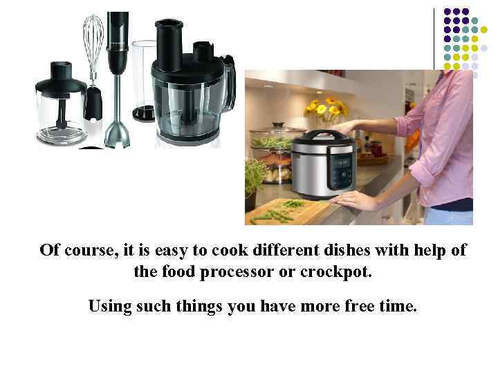Of course, it is easy to cook different dishes with help of the food