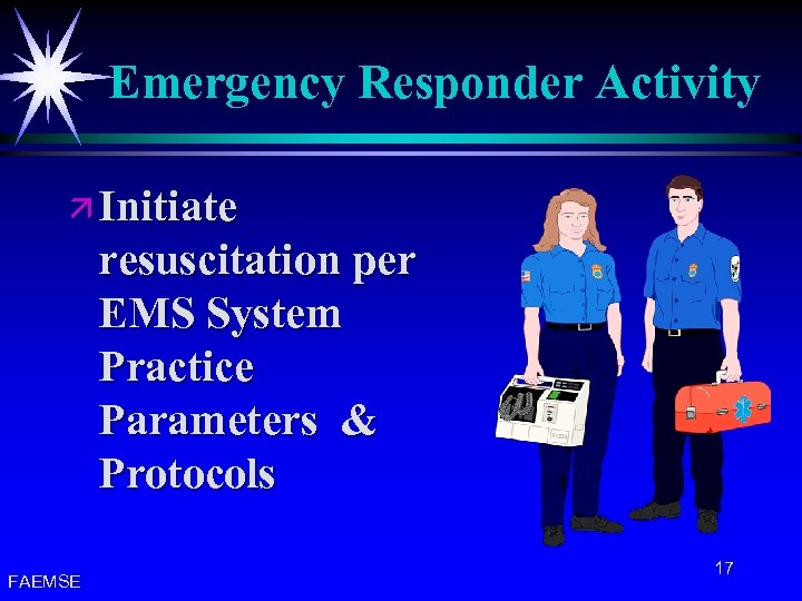Emergency Responder Activity ä Initiate resuscitation per EMS System Practice Parameters & Protocols FAEMSE