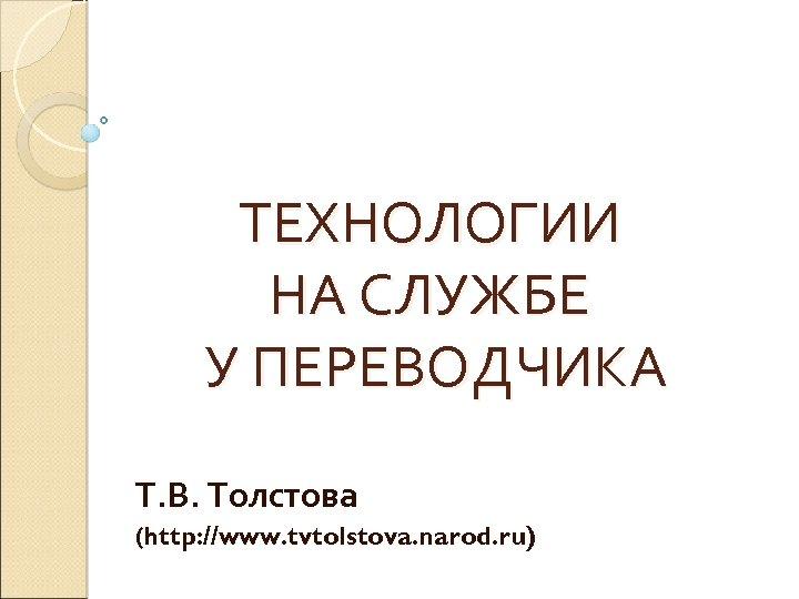 ТЕХНОЛОГИИ НА СЛУЖБЕ У ПЕРЕВОДЧИКА Т. В. Толстова (http: //www. tvtolstova. narod. ru)