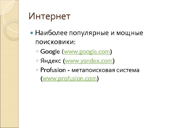 Интернет Наиболее популярные и мощные поисковики: ◦ Google (www. google. com) ◦ Яндекс (www.