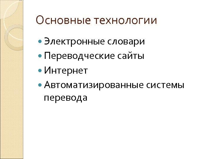 Основные технологии Электронные словари Переводческие сайты Интернет Автоматизированные системы перевода