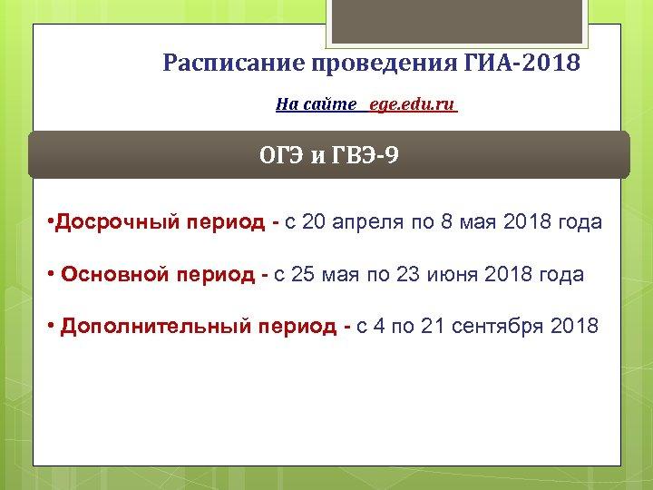 Расписание проведения ГИА-2018 На сайте ege. edu. ru ОГЭ и ГВЭ-9 • Досрочный период