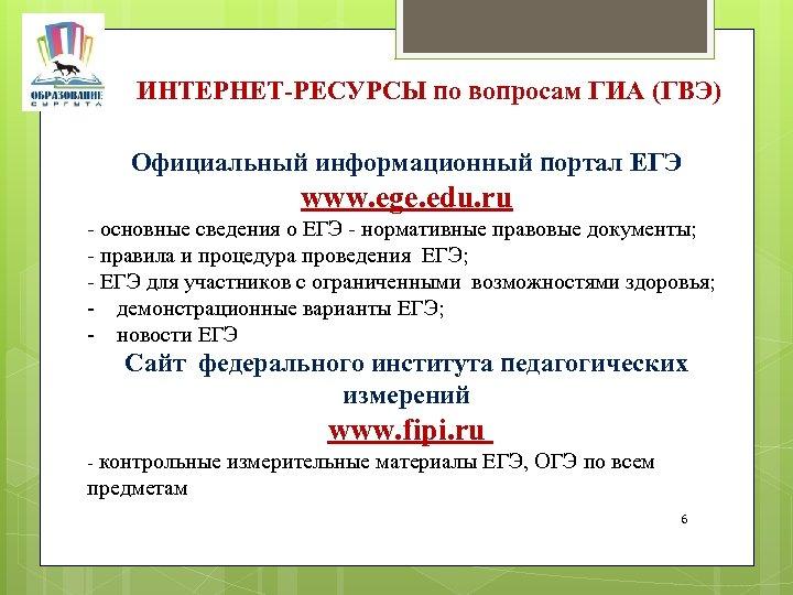 ИНТЕРНЕТ-РЕСУРСЫ по вопросам ГИА (ГВЭ) Официальный информационный портал ЕГЭ www. ege. edu. ru -