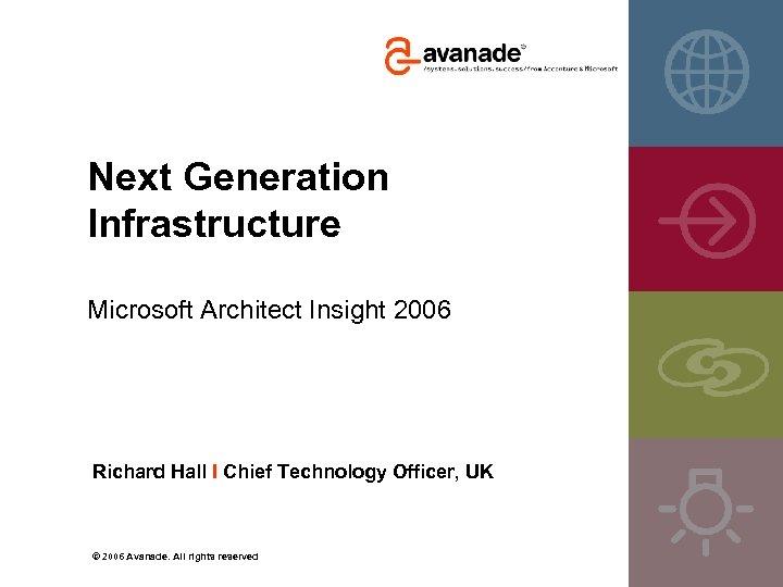 Next Generation Infrastructure Microsoft Architect Insight 2006 Richard Hall I Chief Technology Officer, UK