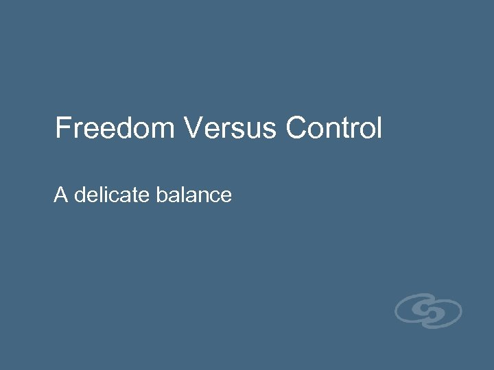 Freedom Versus Control A delicate balance