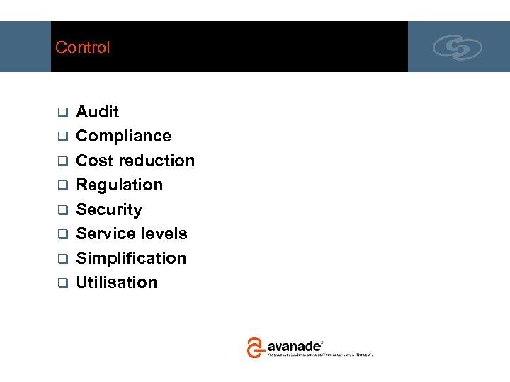Control q q q q Audit Compliance Cost reduction Regulation Security Service levels Simplification