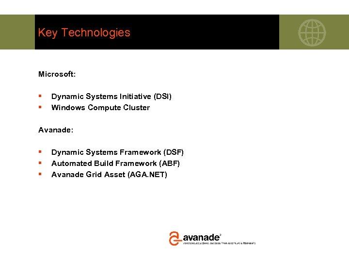 Key Technologies Microsoft: § § Dynamic Systems Initiative (DSI) Windows Compute Cluster Avanade: §