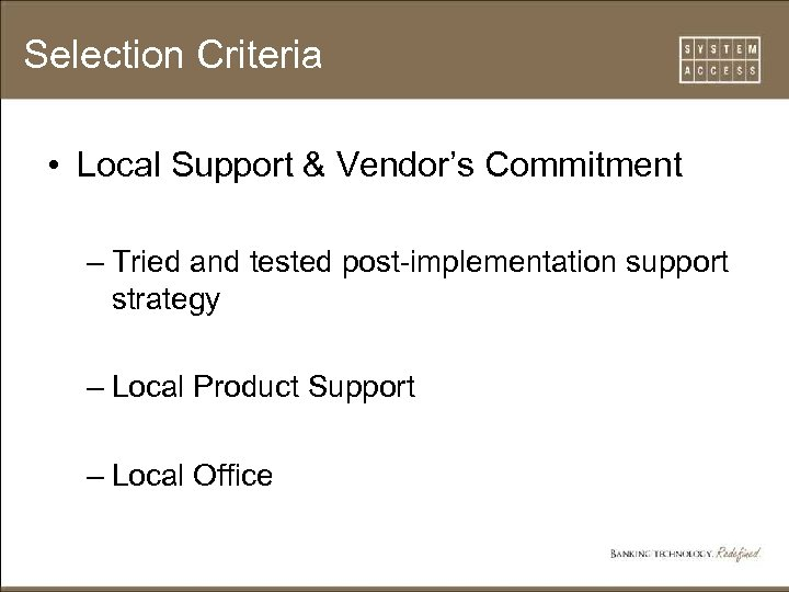 Selection Criteria • Local Support & Vendor's Commitment – Tried and tested post-implementation support