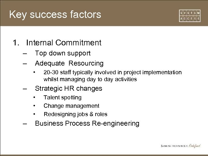 Key success factors 1. Internal Commitment – – Top down support Adequate Resourcing •