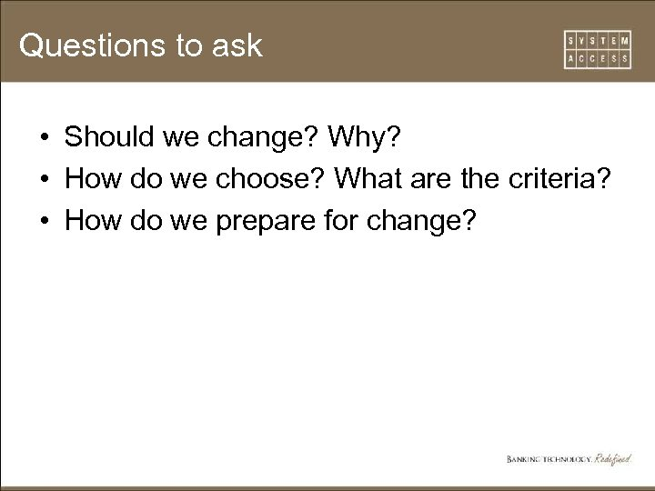 Questions to ask • Should we change? Why? • How do we choose? What