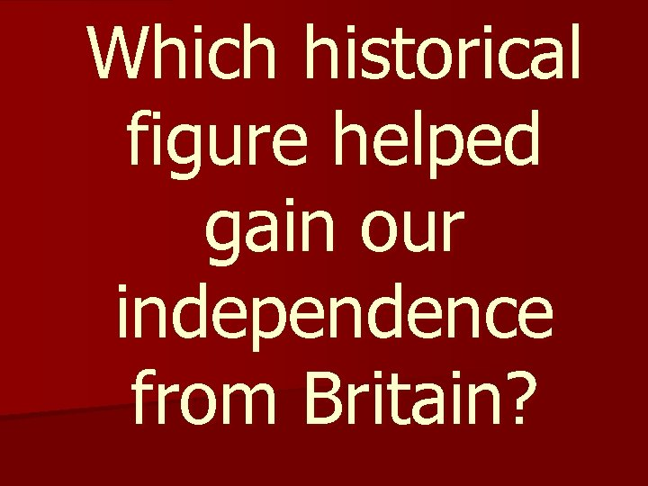 Which historical figure helped gain our independence from Britain?