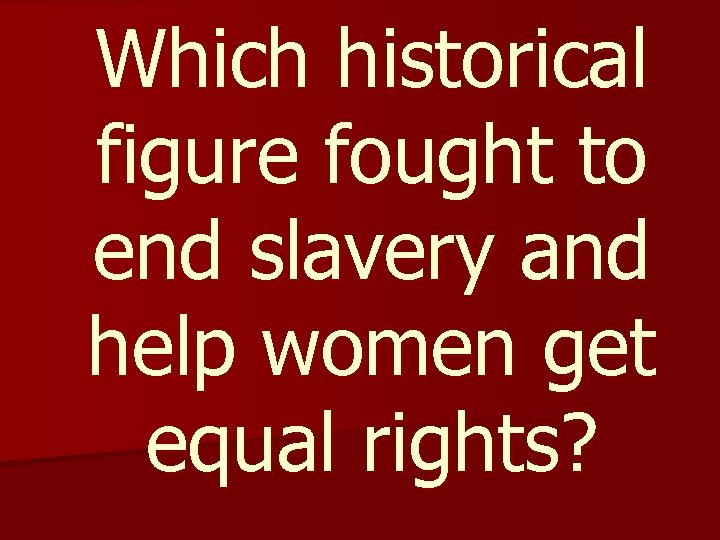 Which historical figure fought to end slavery and help women get equal rights?