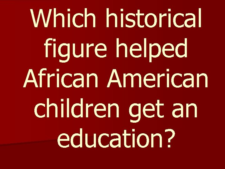 Which historical figure helped African American children get an education?