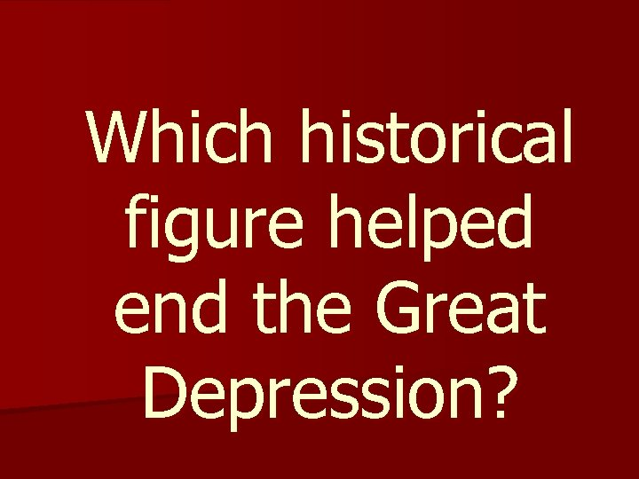 Which historical figure helped end the Great Depression?