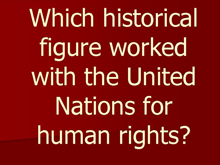 Which historical figure worked with the United Nations for human rights?