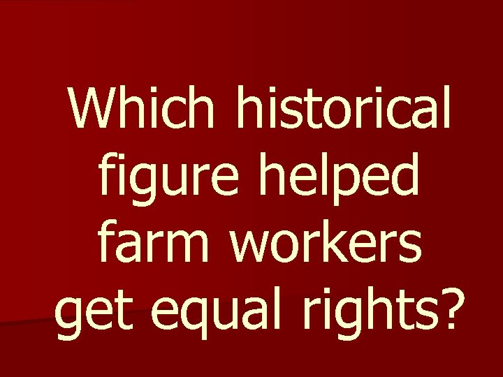 Which historical figure helped farm workers get equal rights?