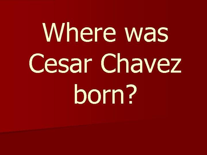 Where was Cesar Chavez born?