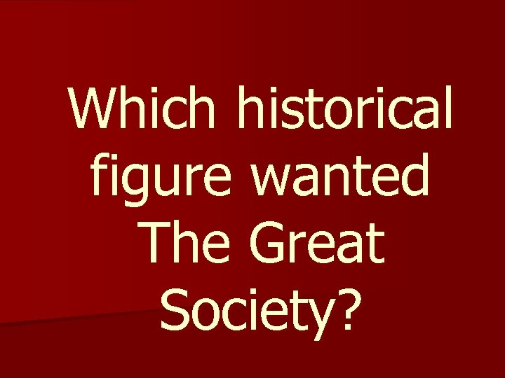 Which historical figure wanted The Great Society?