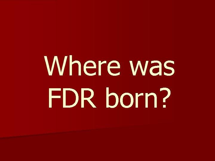 Where was FDR born?