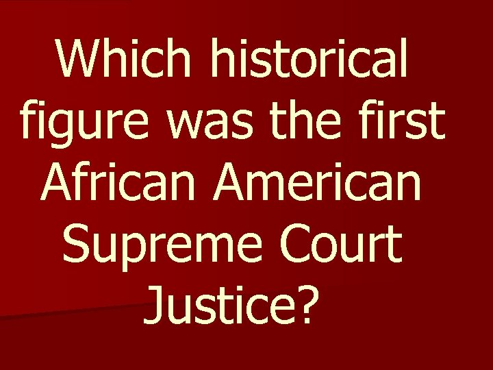 Which historical figure was the first African American Supreme Court Justice?