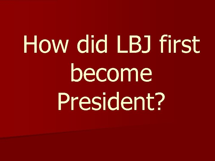 How did LBJ first become President?
