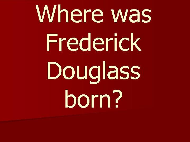 Where was Frederick Douglass born?