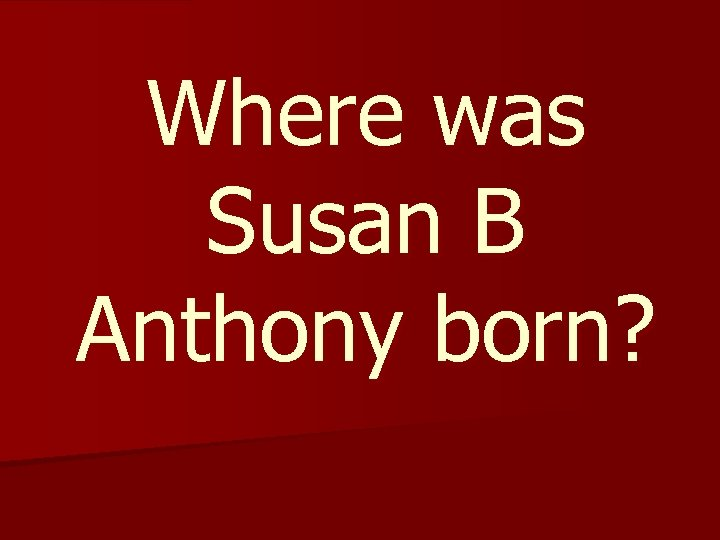 Where was Susan B Anthony born?