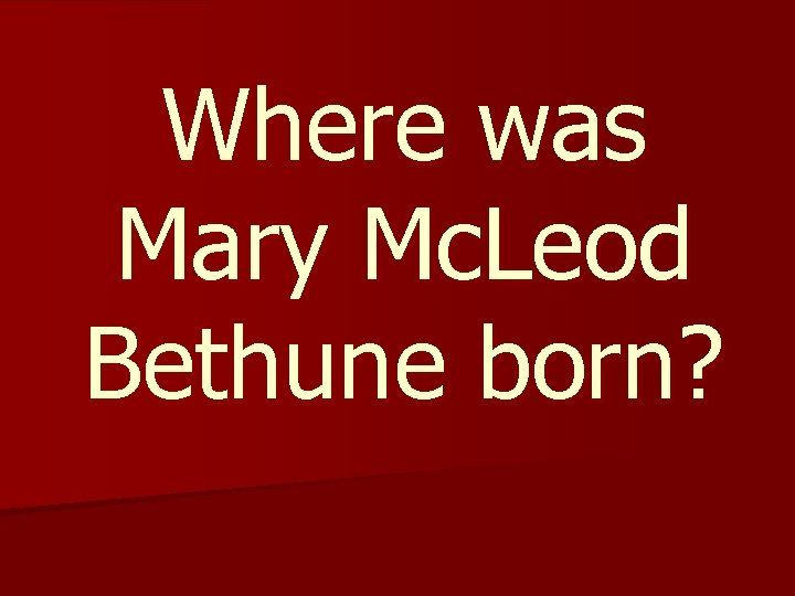 Where was Mary Mc. Leod Bethune born?
