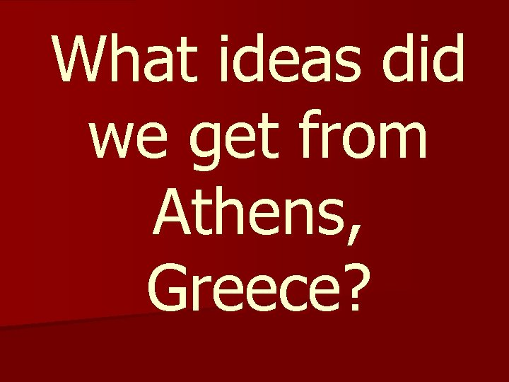 What ideas did we get from Athens, Greece?