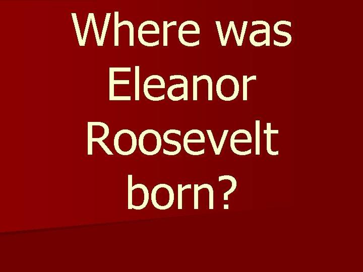 Where was Eleanor Roosevelt born?