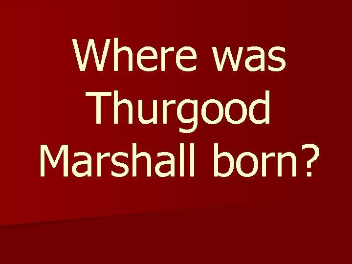 Where was Thurgood Marshall born?