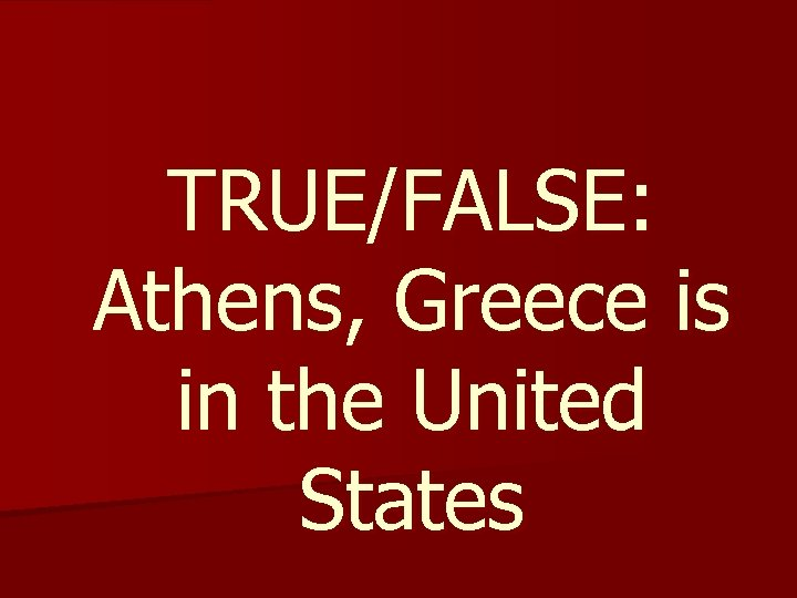 TRUE/FALSE: Athens, Greece is in the United States