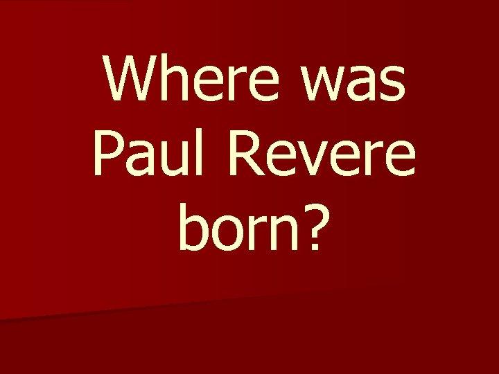 Where was Paul Revere born?