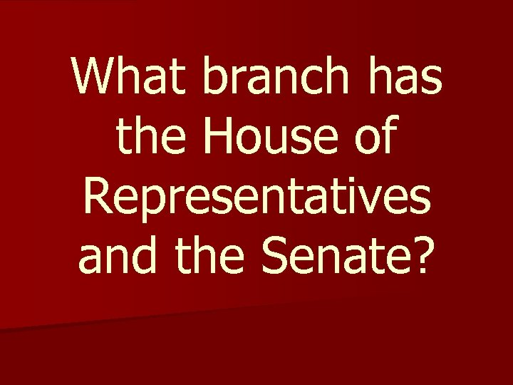 What branch has the House of Representatives and the Senate?