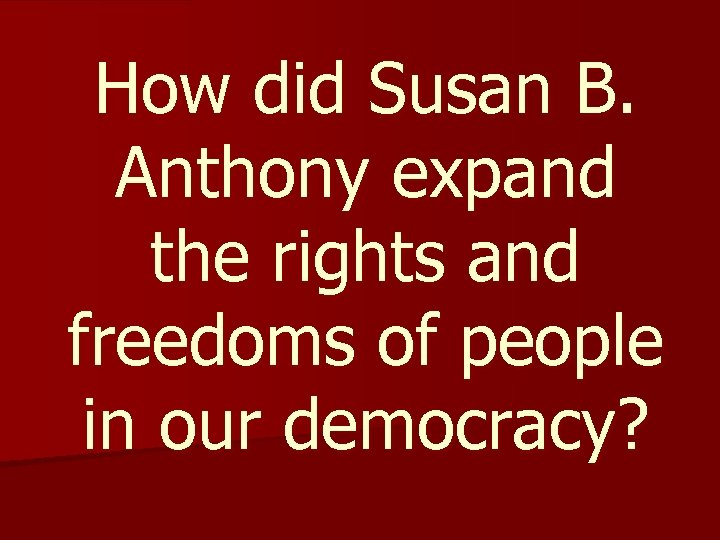 How did Susan B. Anthony expand the rights and freedoms of people in our