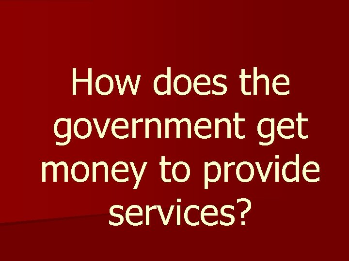 How does the government get money to provide services?