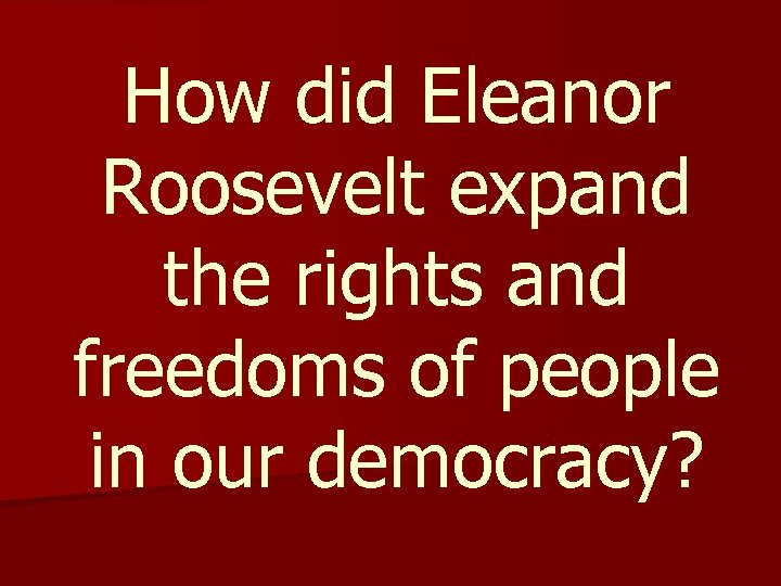 How did Eleanor Roosevelt expand the rights and freedoms of people in our democracy?